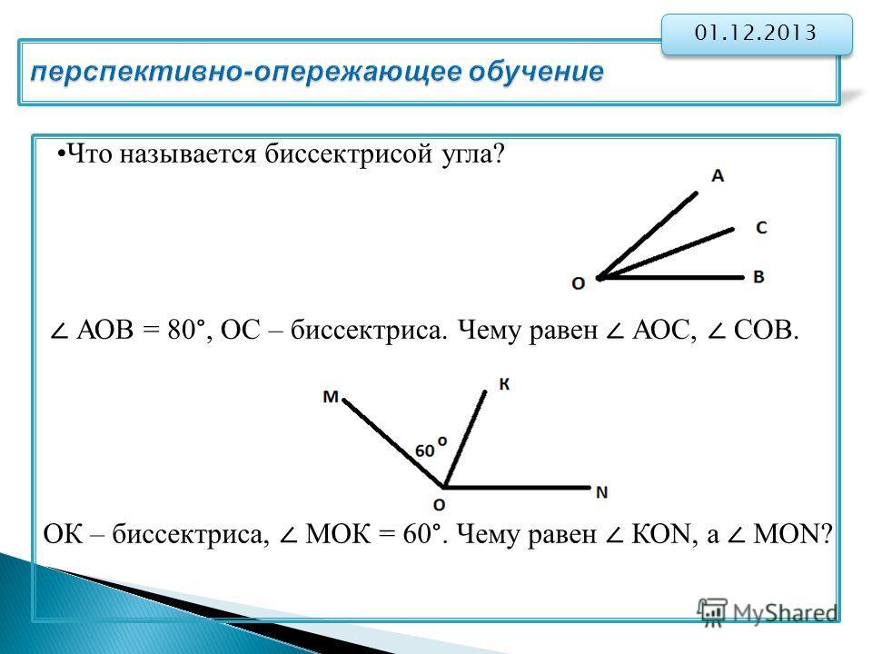 перспективно-опережающее обучение 01.12.2013 Что называется биссектрисой угла? АОВ = 80°, ОС – биссектриса. Чему равен АОС, СОВ. ОК – биссектриса, МОК = 60°. Чему равен КОN, а МОN?