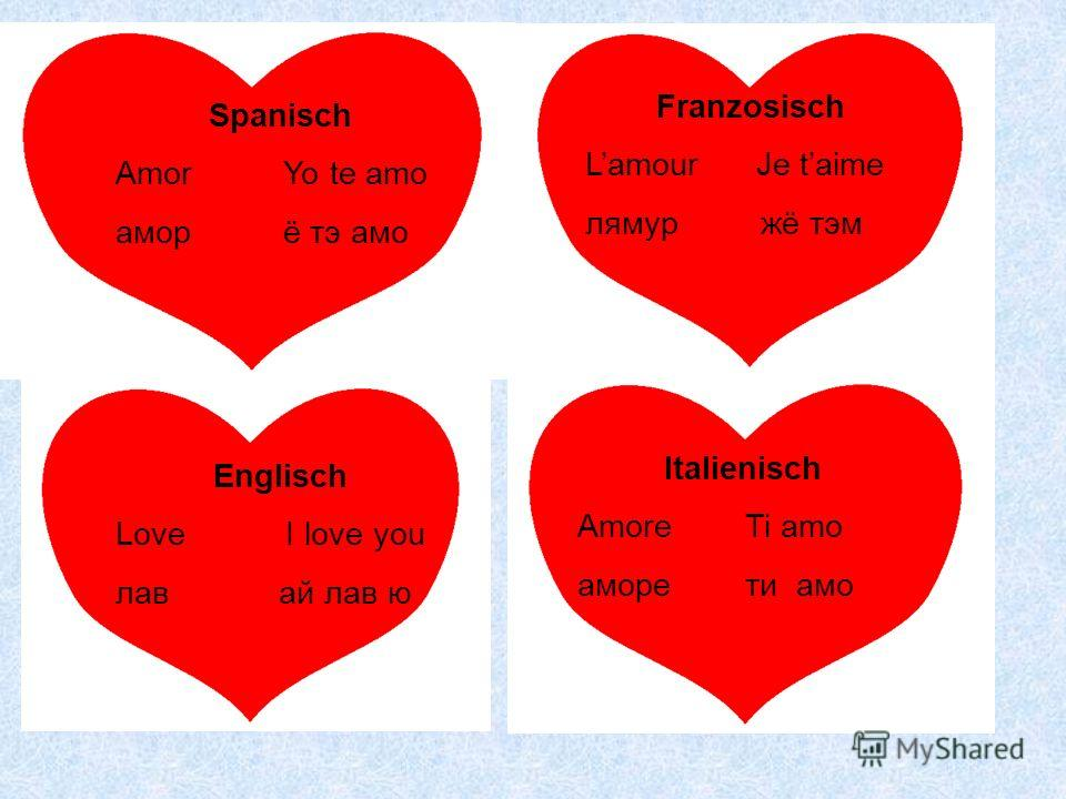 Franzosisch Lamour Je taime лямур жё тэм Spanisch Amor Yo te amo амор ё тэ aмo Englisch Love I love you лав ай лав ю Italienisch Amore Ti amo аморе ти aмo