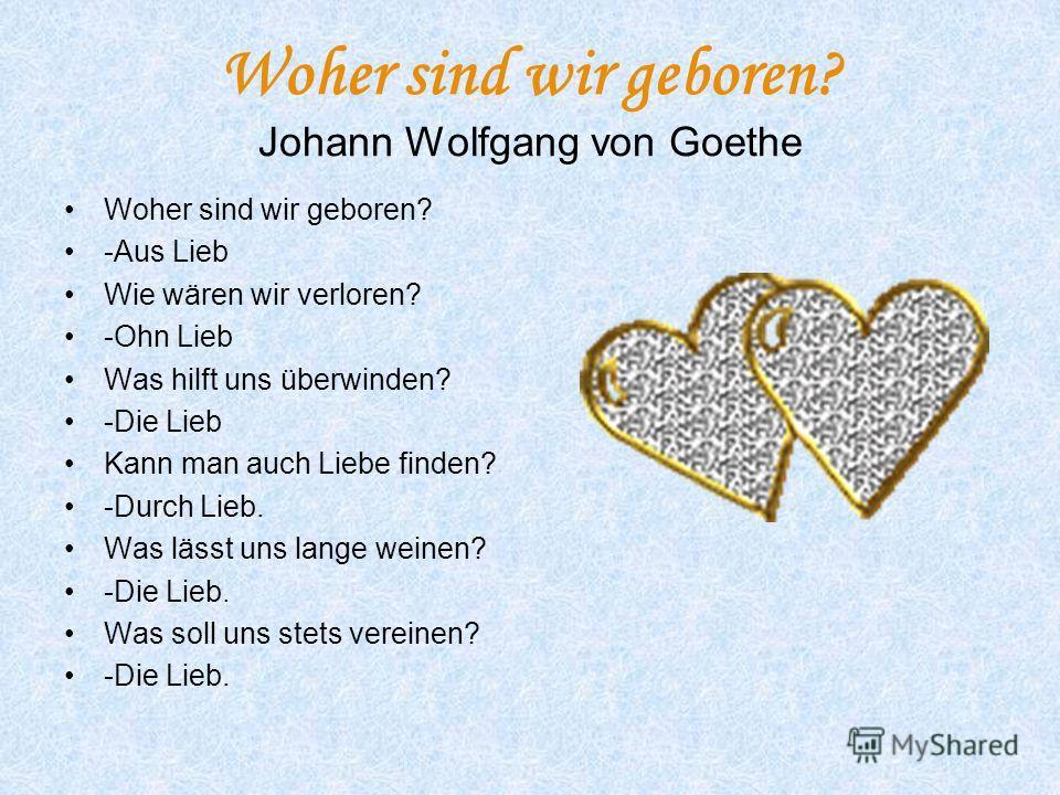 Woher sind wir geboren? Johann Wolfgang von Goethe Woher sind wir geboren? -Aus Lieb Wie wären wir verloren? -Ohn Lieb Was hilft uns überwinden? -Die Lieb Kann man auch Liebe finden? -Durch Lieb. Was lässt uns lange weinen? -Die Lieb. Was soll uns st