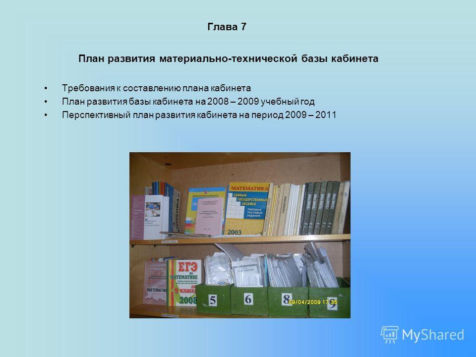 Глава 7 План развития материально-технической базы кабинета Требования к составлению плана кабинета План развития базы кабинета на 2008 – 2009 учебный год Перспективный план развития кабинета на период 2009 – 2011