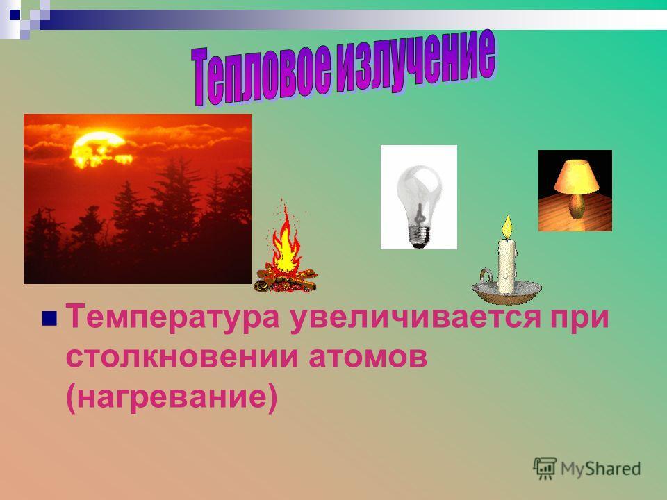 Температура увеличивается при столкновении атомов (нагревание)