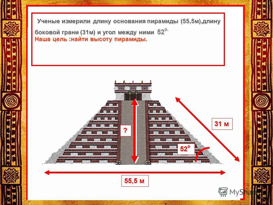 55,5 м 31 м 52 о ? Ученые измерили длину основания пирамиды (55,5м),длину боковой грани (31м) и угол между ними 52 о. Ученые измерили длину основания пирамиды (55,5м),длину боковой грани (31м) и угол между ними 52 о. Наша цель :найти высоту пирамиды.