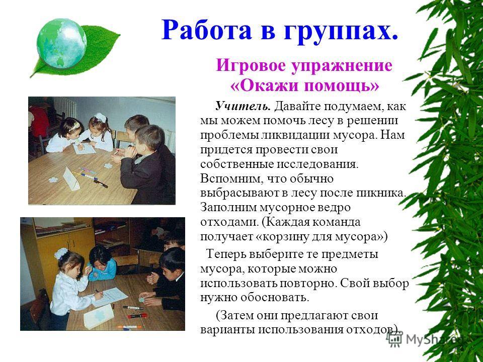 Работа в группах. Игровое упражнение «Окажи помощь» Учитель. Давайте подумаем, как мы можем помочь лесу в решении проблемы ликвидации мусора. Нам придется провести свои собственные исследования. Вспомним, что обычно выбрасывают в лесу после пикника.