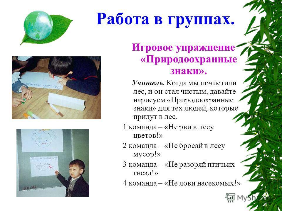 Работа в группах. Игровое упражнение «Природоохранные знаки». Учитель. Когда мы почистили лес, и он стал чистым, давайте нарисуем «Природоохранные знаки» для тех людей, которые придут в лес. 1 команда – «Не рви в лесу цветов!» 2 команда – «Не бросай