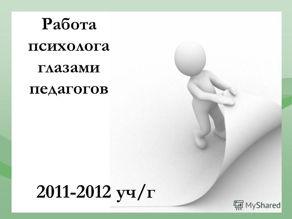 Работа психолога глазами педагогов 2011-2012 уч/г