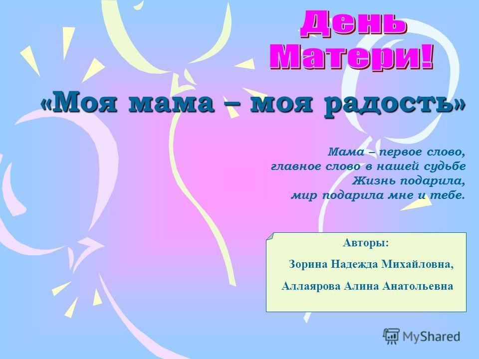 «Моя мама – моя радость» Авторы: Зорина Надежда Михайловна, Аллаярова Алина Анатольевна Мама – первое слово, главное слово в нашей судьбе Жизнь подарила, мир подарила мне и тебе.