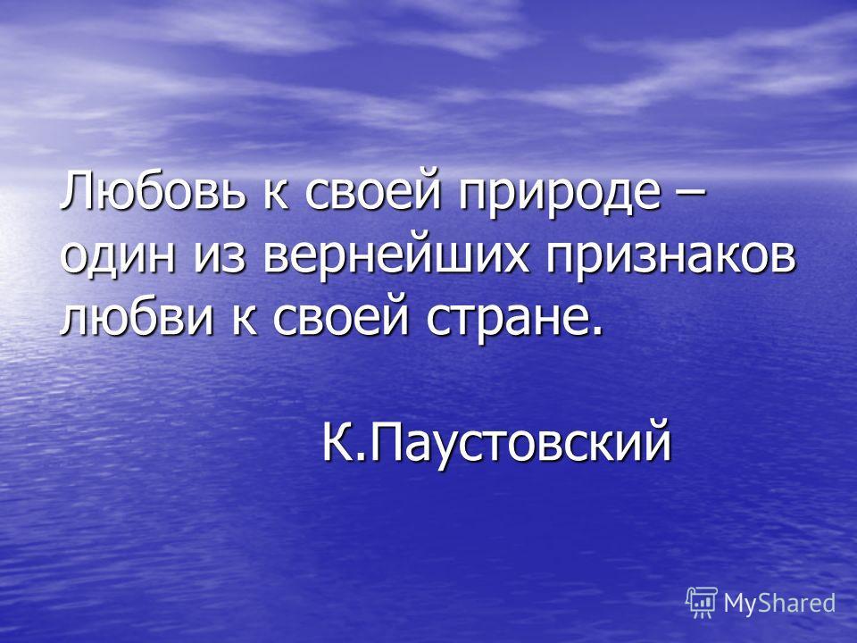 Любовь к своей природе – один из вернейших признаков любви к своей стране. К.Паустовский