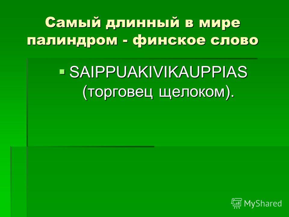 Самый длинный в мире палиндром - финское слово SAIPPUAKIVIKAUPPIAS (торговец щелоком). SAIPPUAKIVIKAUPPIAS (торговец щелоком).