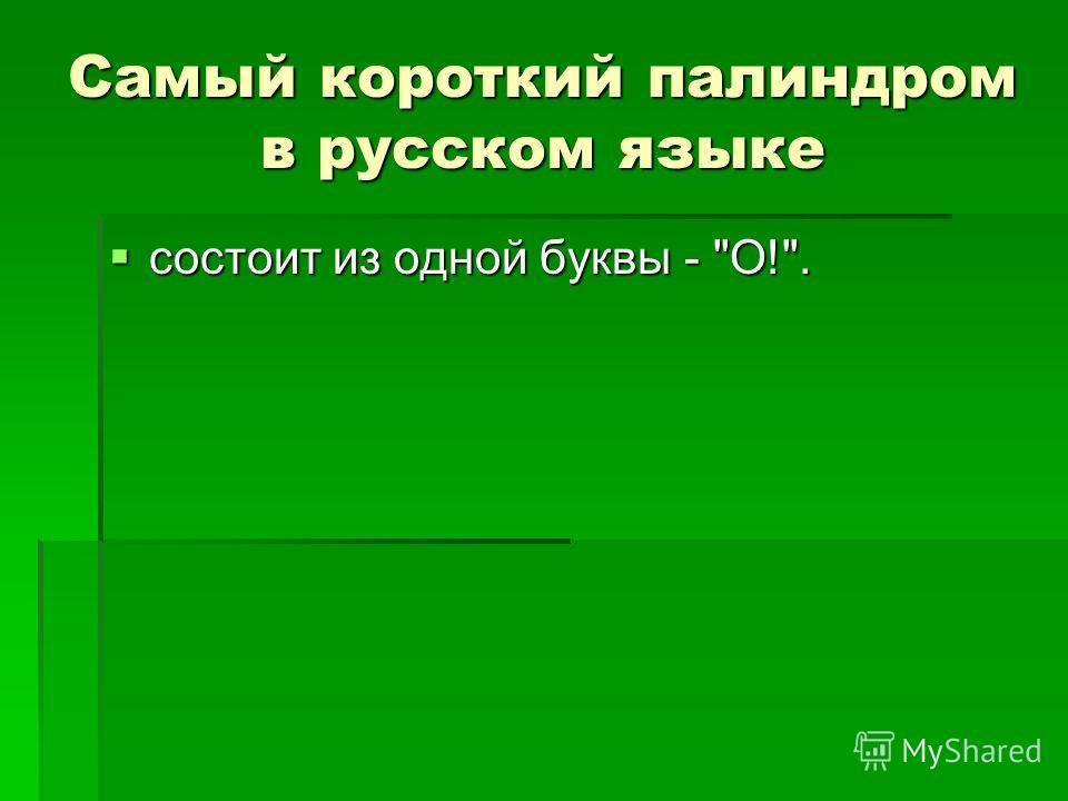 Самый короткий палиндром в русском языке состоит из одной буквы - О!. состоит из одной буквы - О!.