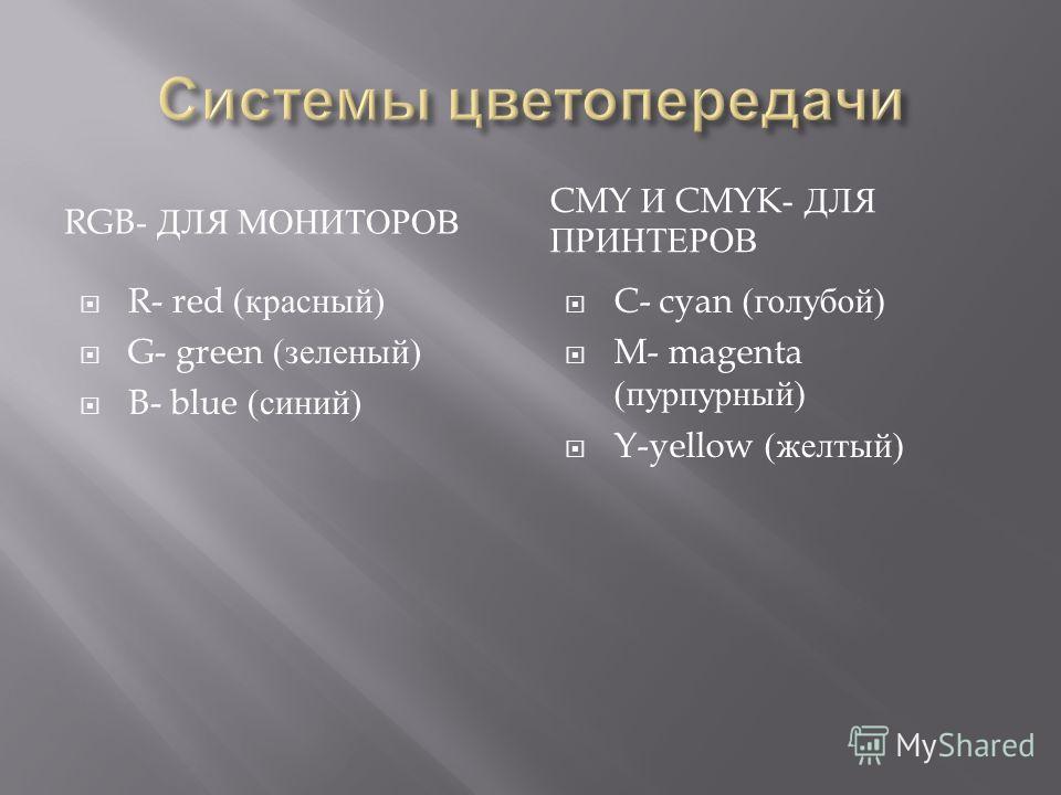 RGB- ДЛЯ МОНИТОРОВ CMY И CMYK- ДЛЯ ПРИНТЕРОВ R- red ( красный ) G- green ( зеленый ) B- blue ( синий ) C- cyan ( голубой ) M- magenta ( пурпурный ) Y-yellow ( желтый )