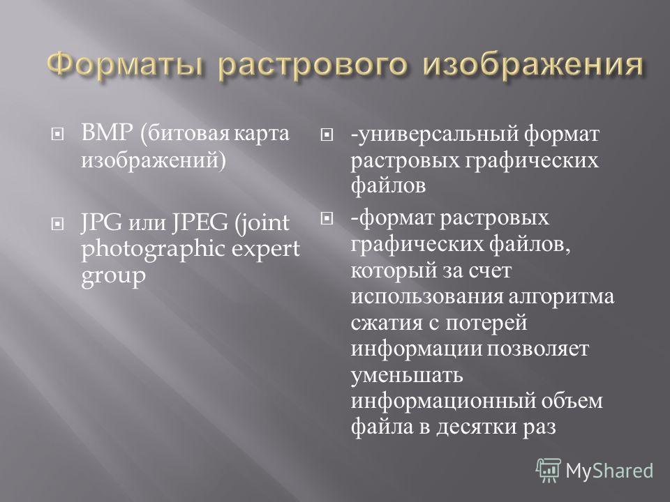 BMP ( битовая карта изображений ) JPG или JPEG (joint photographic expert group - универсальный формат растровых графических файлов - формат растровых графических файлов, который за счет использования алгоритма сжатия с потерей информации позволяет у