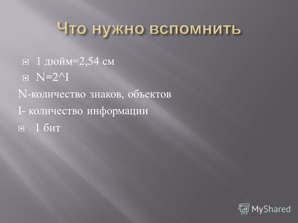1 дюйм =2,54 см N=2^I N- количество знаков, объектов I- количество информации 1 бит