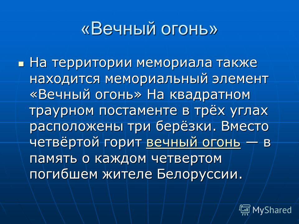 «Вечный огонь» На территории мемориала также находится мемориальный элемент «Вечный огонь» На квадратном траурном постаменте в трёх углах расположены три берёзки. Вместо четвёртой горит вечный огонь в память о каждом четвертом погибшем жителе Белорус