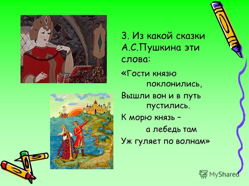 3. Из какой сказки А.С.Пушкина эти слова: « Гости князю поклонились, Вышли вон и в путь пустились. К морю князь – а лебедь там Уж гуляет по волнам»
