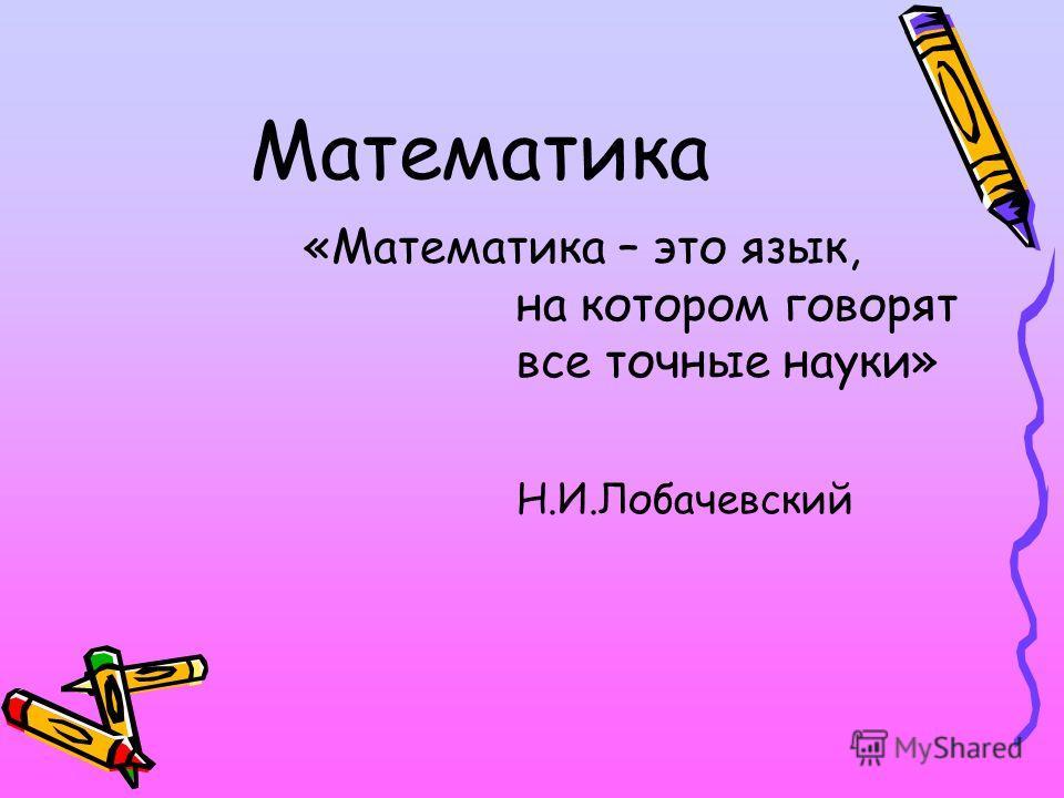Математика «Математика – это язык, на котором говорят все точные науки» Н.И.Лобачевский