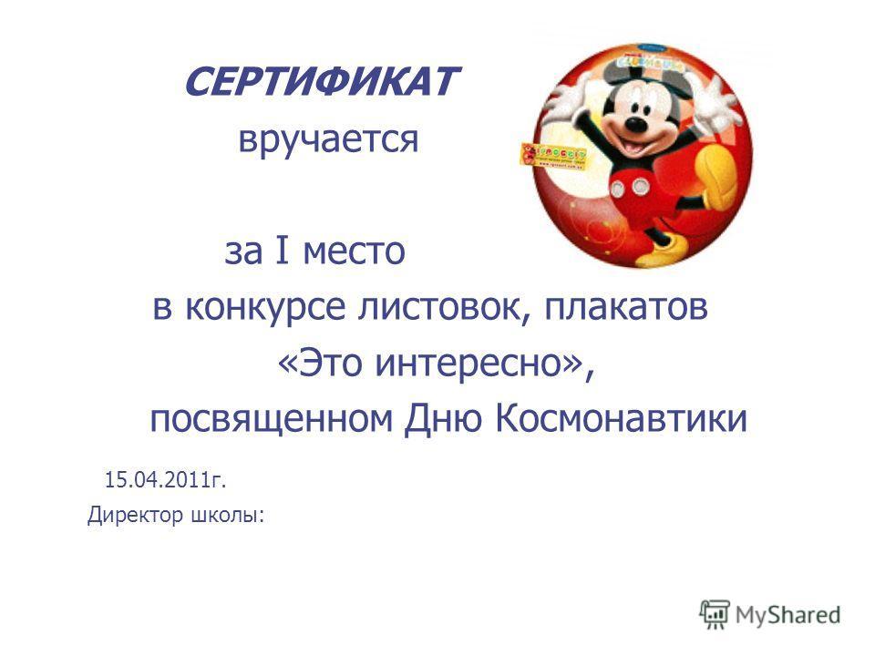СЕРТИФИКАТ вручается за I место в конкурсе листовок, плакатов «Это интересно», посвященном Дню Космонавтики 15.04.2011г. Директор школы: