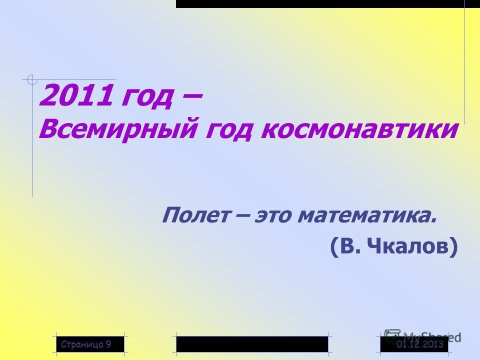 01.12.2013Страница 9 2011 год – Всемирный год космонавтики Полет – это математика. (В. Чкалов)