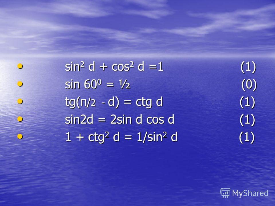 sin 2 d + cos 2 d =1 (1) sin 2 d + cos 2 d =1 (1) sin 60 0 = ½ (0) sin 60 0 = ½ (0) tg( П / 2 - d) = ctg d (1) tg( П / 2 - d) = ctg d (1) sin2d = 2sin d cos d (1) sin2d = 2sin d cos d (1) 1 + ctg 2 d = 1/sin 2 d (1) 1 + ctg 2 d = 1/sin 2 d (1)