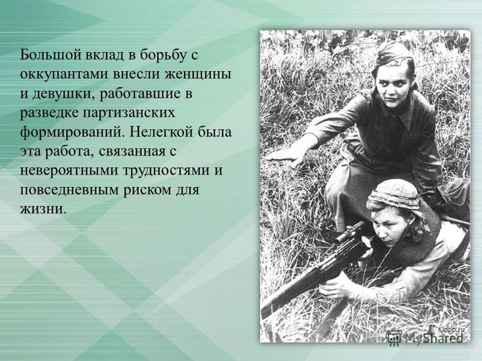 Большой вклад в борьбу с оккупантами внесли женщины и девушки, работавшие в разведке партизанских формирований. Нелегкой была эта работа, связанная с невероятными трудностями и повседневным риском для жизни.