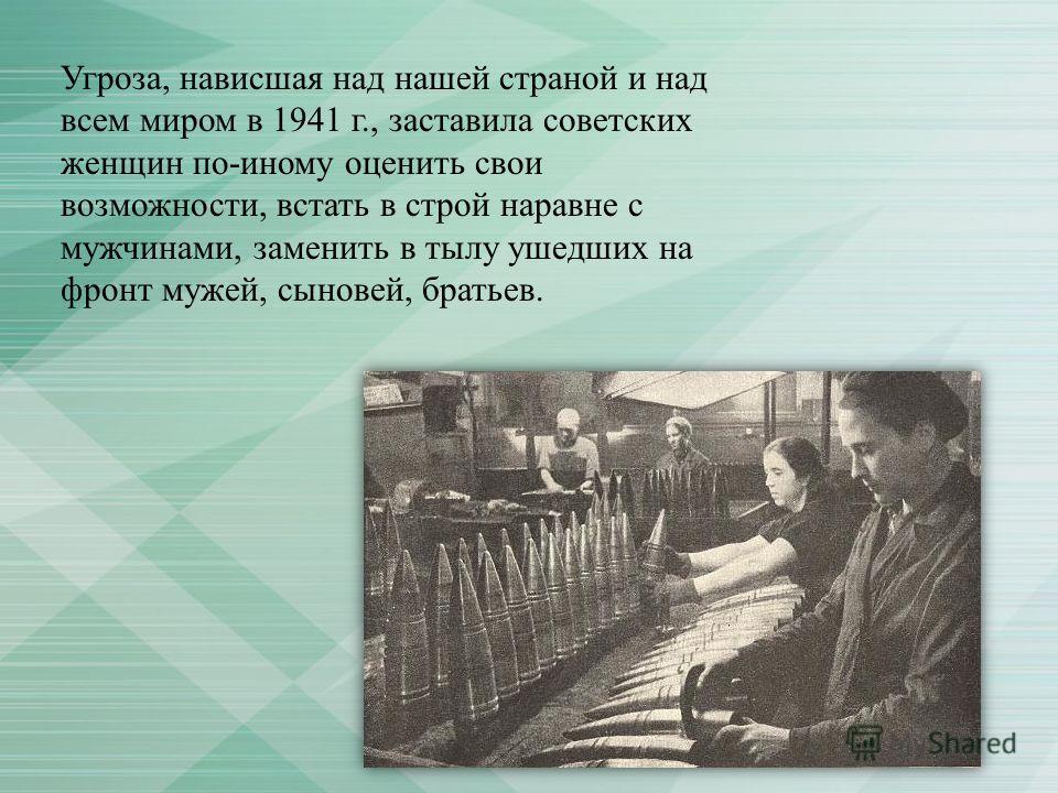 Угроза, нависшая над нашей страной и над всем миром в 1941 г., заставила советских женщин по-иному оценить свои возможности, встать в строй наравне с мужчинами, заменить в тылу ушедших на фронт мужей, сыновей, братьев.