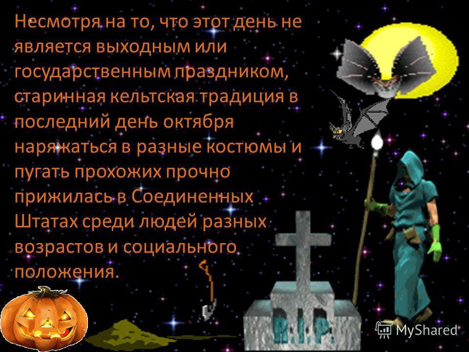 Хэллоуин – один из самых популярных праздников в США. октября наряжаться в разные костюмы и пугать прохожих прочно прижилась в Соединенных Штатах среди людей разных возрастов и социального положения..
