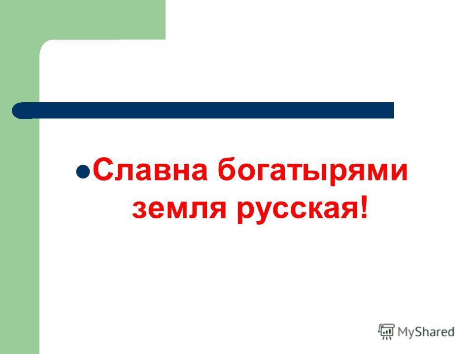 Славна богатырями земля русская!
