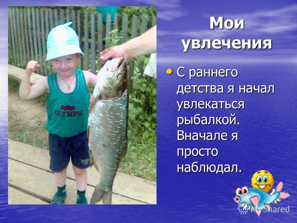 Мои увлечения С раннего детства я начал увлекаться рыбалкой. Вначале я просто наблюдал. С раннего детства я начал увлекаться рыбалкой. Вначале я просто наблюдал.