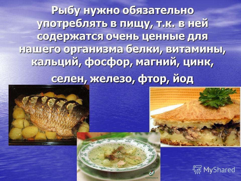 Рыбу нужно обязательно употреблять в пищу, т.к. в ней содержатся очень ценные для нашего организма белки, витамины, кальций, фосфор, магний, цинк, селен, железо, фтор, йод