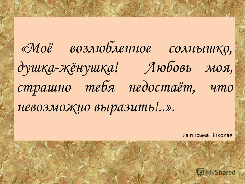 «Моё возлюбленное солнышко, душка-жёнушка! Любовь моя, страшно тебя недостаёт, что невозможно выразить!..». из письма Николая