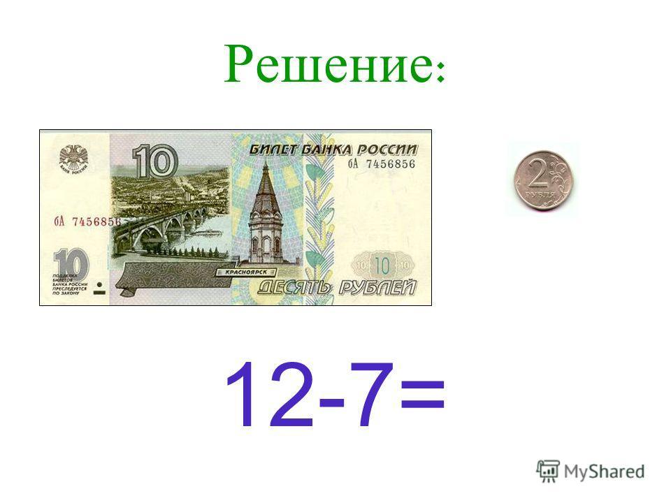 Задача : У Тани 12 рублей. Она купила ручку за 7 рублей. Сколько рублей осталось у Тани?