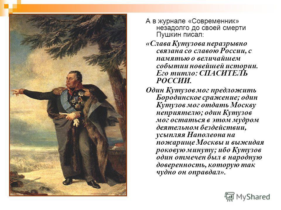 А в журнале «Современник» незадолго до своей смерти Пушкин писал : «Слава Кутузова неразрывно связана со славою России, с памятью о величайшем событии новейшей истории. Его титло: СПАСИТЕЛЬ РОССИИ. Один Кутузов мог предложить Бородинское сражение; од