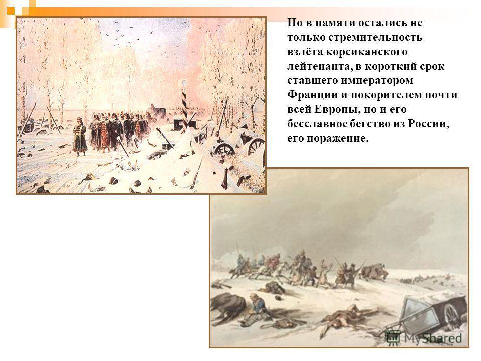 Но в памяти остались не только стремительность взлёта корсиканского лейтенанта, в короткий срок ставшего императором Франции и покорителем почти всей Европы, но и его бесславное бегство из России, его поражение.