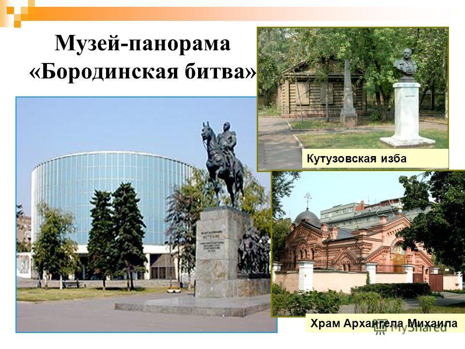 Музей-панорама «Бородинская битва» Кутузовская изба Храм Архангела Михаила