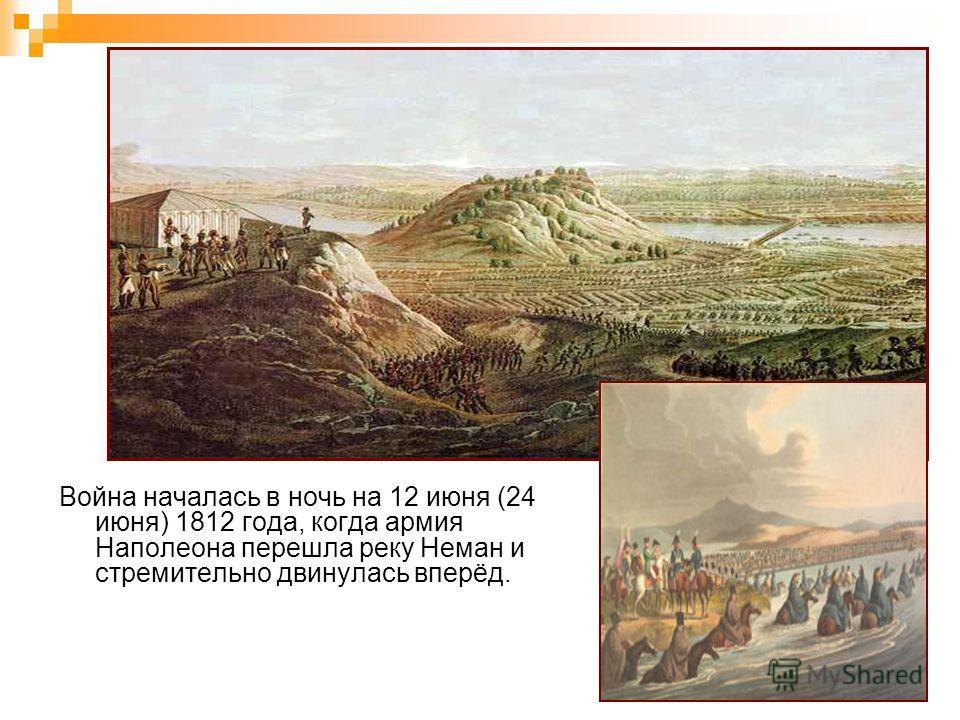 Война началась в ночь на 12 июня (24 июня) 1812 года, когда армия Наполеона перешла реку Неман и стремительно двинулась вперёд.