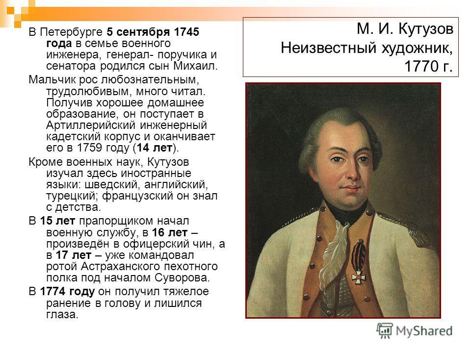 М. И. Кутузов Неизвестный художник, 1770 г. В Петербурге 5 сентября 1745 года в семье военного инженера, генерал- поручика и сенатора родился сын Михаил. Мальчик рос любознательным, трудолюбивым, много читал. Получив хорошее домашнее образование, он