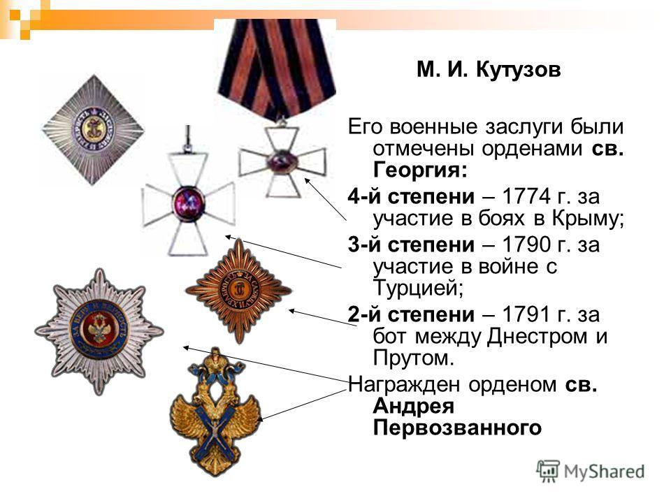 М. И. Кутузов Его военные заслуги были отмечены орденами св. Георгия: 4-й степени – 1774 г. за участие в боях в Крыму; 3-й степени – 1790 г. за участие в войне с Турцией; 2-й степени – 1791 г. за бот между Днестром и Прутом. Награжден орденом св. Анд