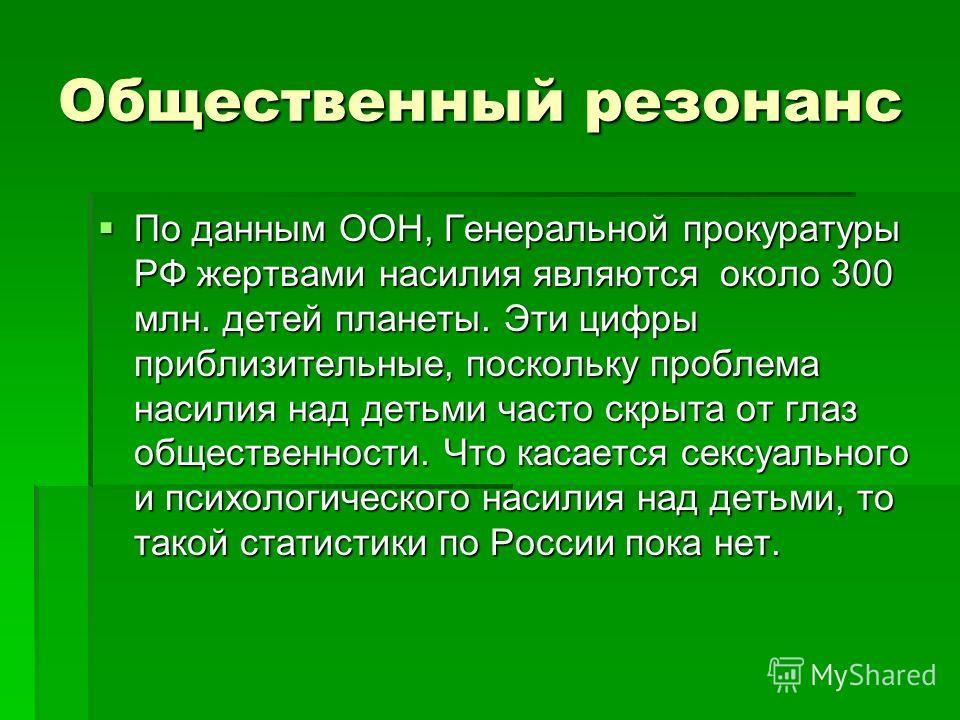 Общественный резонанс По данным ООН, Генеральной прокуратуры РФ жертвами насилия являются около 300 млн. детей планеты. Эти цифры приблизительные, поскольку проблема насилия над детьми часто скрыта от глаз общественности. Что касается сексуального и