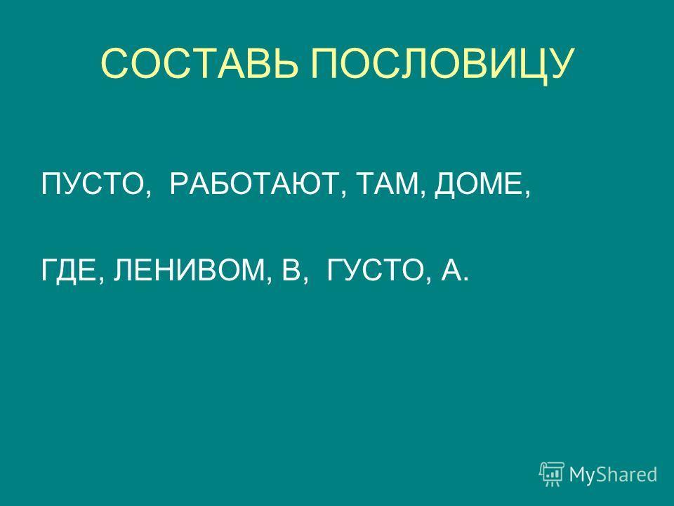 СОСТАВЬ ПОСЛОВИЦУ ПУСТО, РАБОТАЮТ, ТАМ, ДОМЕ, ГДЕ, ЛЕНИВОМ, В, ГУСТО, А.