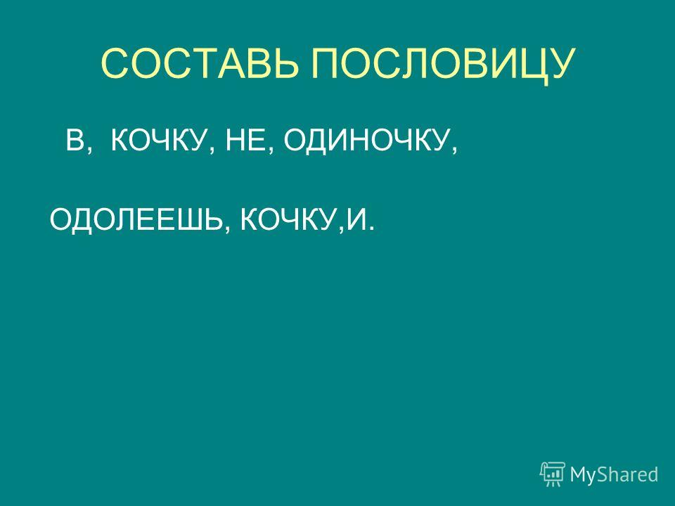 СОСТАВЬ ПОСЛОВИЦУ В, КОЧКУ, НЕ, ОДИНОЧКУ, ОДОЛЕЕШЬ, КОЧКУ,И.