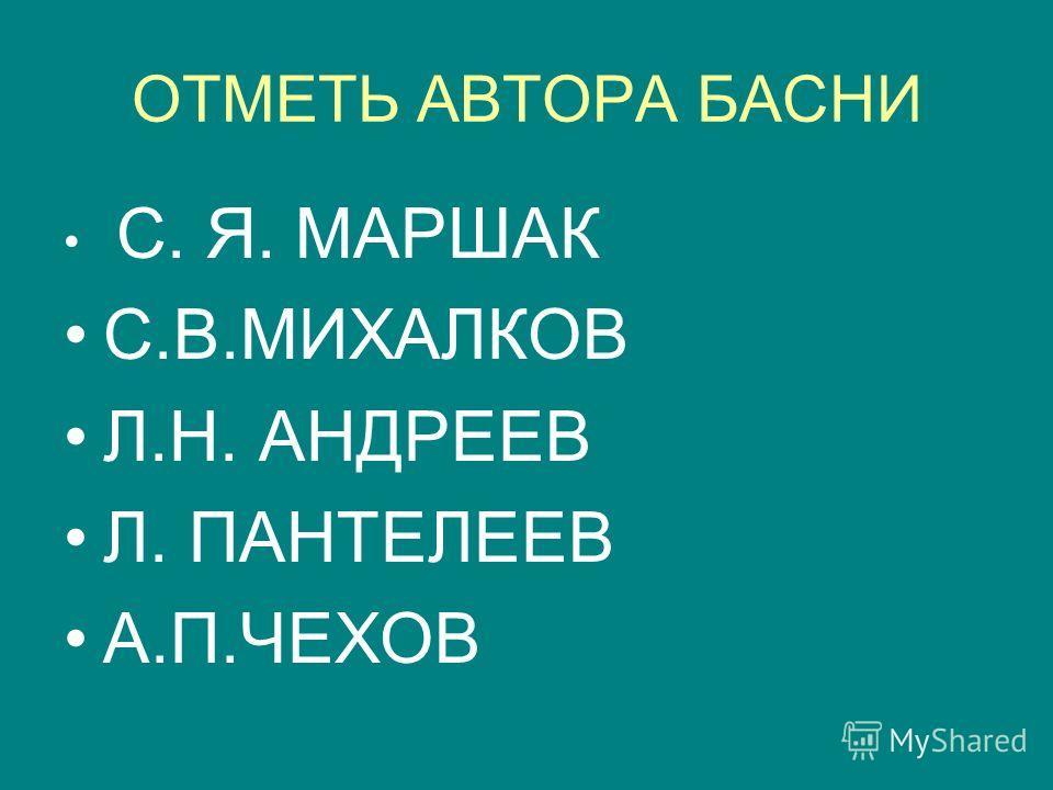 ОТМЕТЬ АВТОРА БАСНИ С. Я. МАРШАК С.В.МИХАЛКОВ Л.Н. АНДРЕЕВ Л. ПАНТЕЛЕЕВ А.П.ЧЕХОВ