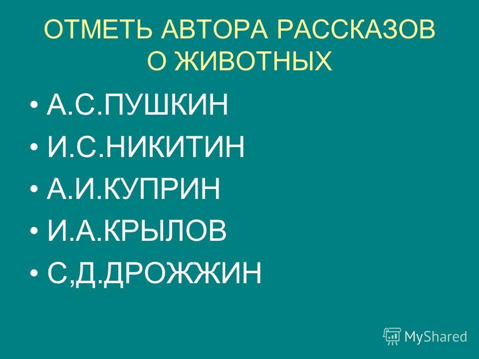 ОТМЕТЬ АВТОРА РАССКАЗОВ О ЖИВОТНЫХ А.С.ПУШКИН И.С.НИКИТИН А.И.КУПРИН И.А.КРЫЛОВ С,Д.ДРОЖЖИН