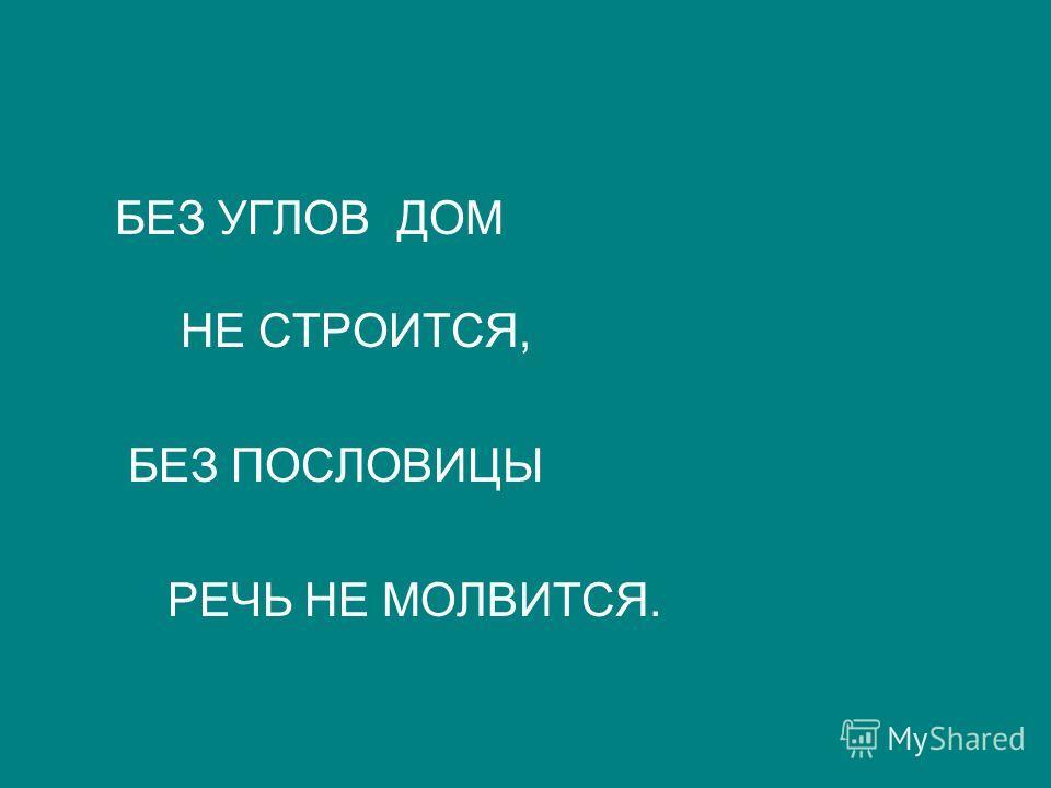 БЕЗ УГЛОВ ДОМ НЕ СТРОИТСЯ, БЕЗ ПОСЛОВИЦЫ РЕЧЬ НЕ МОЛВИТСЯ.