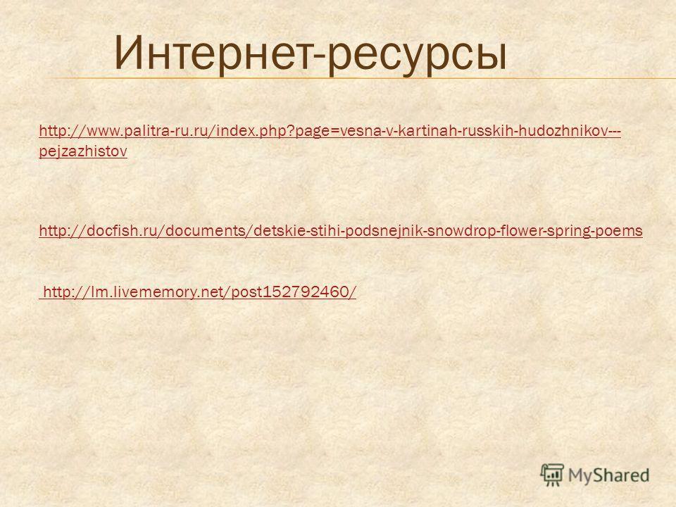 http://www.palitra-ru.ru/index.php?page=vesna-v-kartinah-russkih-hudozhnikov--- pejzazhistov Интернет-ресурсы http://docfish.ru/documents/detskie-stihi-podsnejnik-snowdrop-flower-spring-poems http://lm.livememory.net/post152792460/