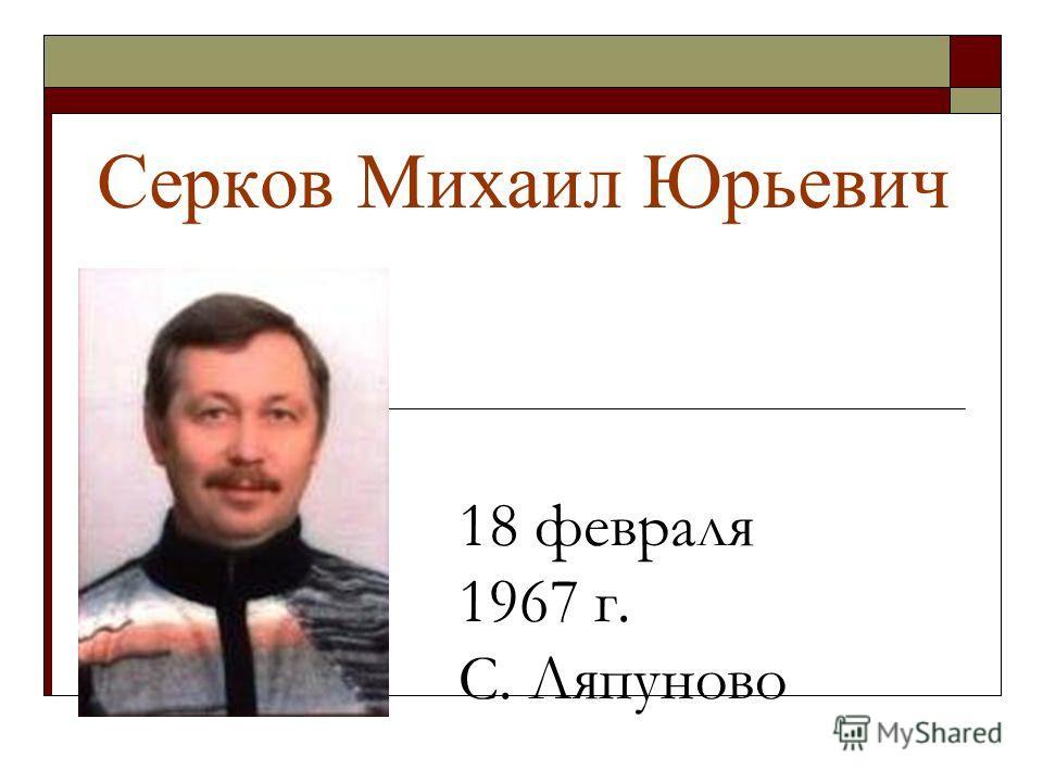 Серков Михаил Юрьевич 18 февраля 1967 г. С. Ляпуново