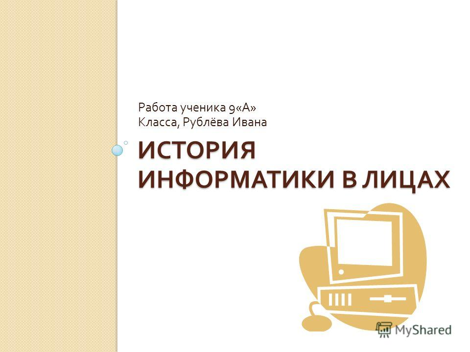 ИСТОРИЯ ИНФОРМАТИКИ В ЛИЦАХ Работа ученика 9« А » Класса, Рублёва Ивана