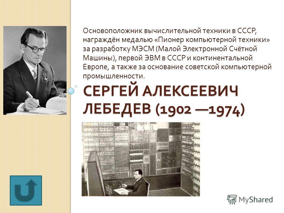 СЕРГЕЙ АЛЕКСЕЕВИЧ ЛЕБЕДЕВ (1902 1974) Основоположник вычислительной техники в СССР, награждён медалью « Пионер компьютерной техники » за разработку МЭСМ ( Малой Электронной Счётной Машины ), первой ЭВМ в СССР и континентальной Европе, а также за осно