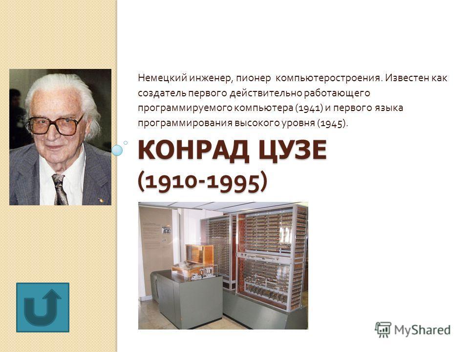 КОНРАД ЦУЗЕ (1910-1995) Немецкий инженер, пионер компьютеростроения. Известен как создатель первого действительно работающего программируемого компьютера (1941) и первого языка программирования высокого уровня (1945).