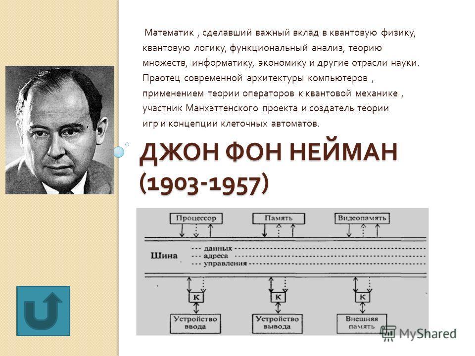 ДЖОН ФОН НЕЙМАН (1903-1957) Математик, сделавший важный вклад в квантовую физику, квантовую логику, функциональный анализ, теорию множеств, информатику, экономику и другие отрасли науки. Праотец современной архитектуры компьютеров, применением теории