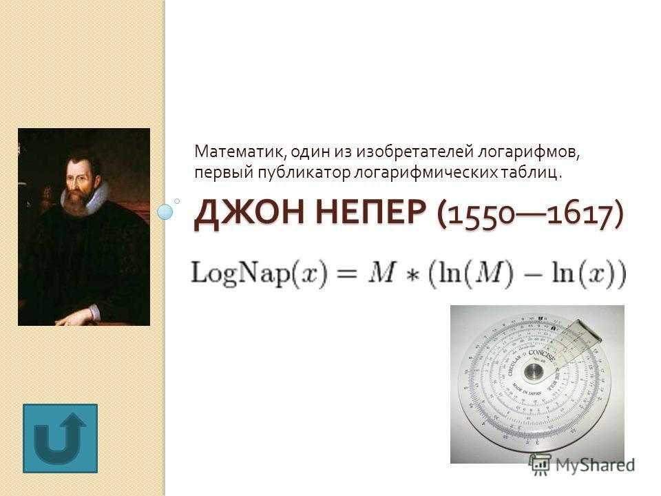 ДЖОН НЕПЕР (15501617) Математик, один из изобретателей логарифмов, первый публикатор логарифмических таблиц.