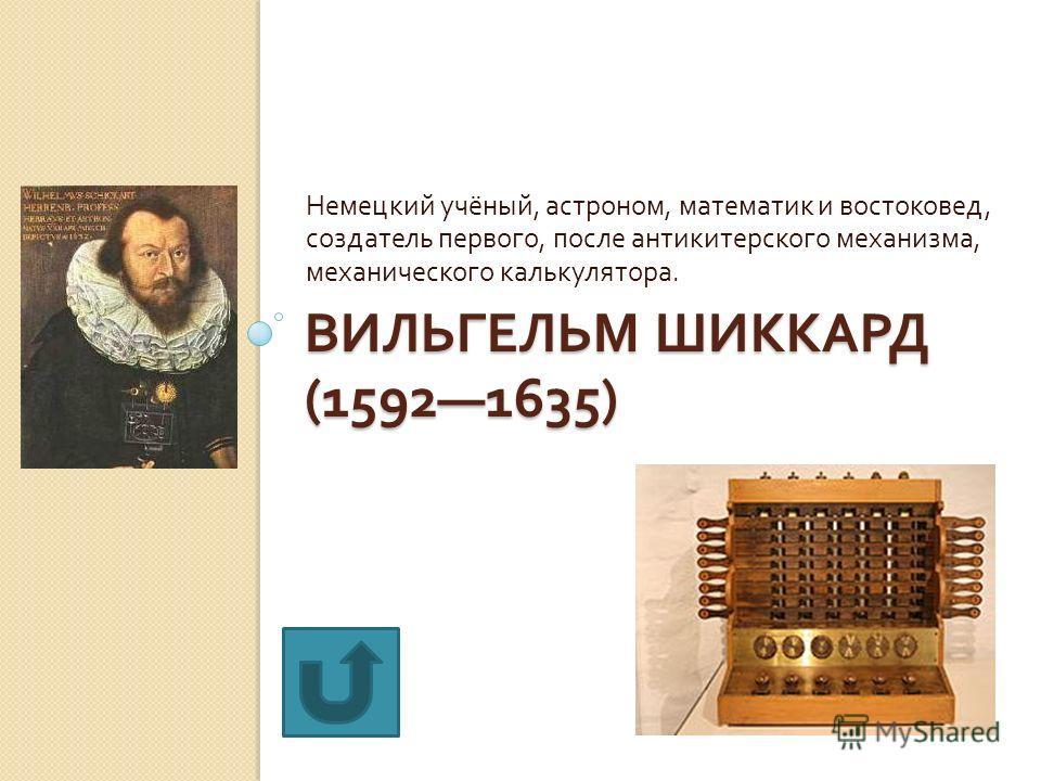 ВИЛЬГЕЛЬМ ШИККАРД (15921635) Немецкий учёный, астроном, математик и востоковед, создатель первого, после антикитерского механизма, механического калькулятора.